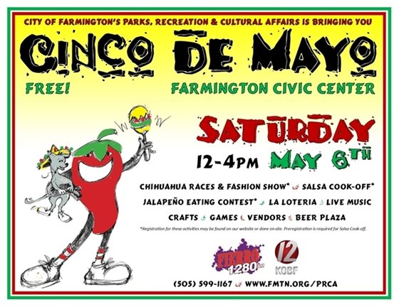 City of Farmington's Parks, Recreation & Cultural Affairs brings you Cinco de Mayo at the Farmington Civic Center. Free! Saturday, May 6th from noon to 4:00 p.m. Chihuahua Races & Fashion Show , Salsa Cook-Off, Jalapeno Eating Contest, La Loteria, Live Mariachi Music, Crafts, Games, Vendors, Beer Plaza. Presented by Fierro 1280AM.