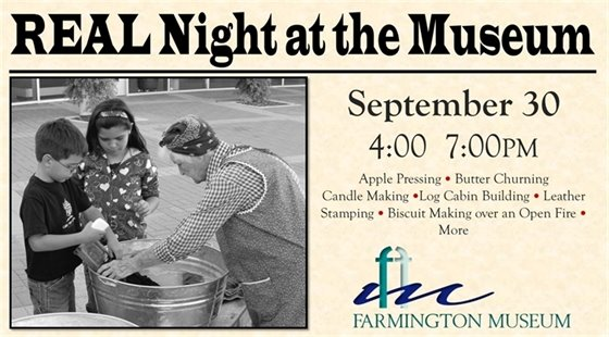 REAL Night at the Museum. September 30 from 4-7pm. Apple pressing, butter churning, candle making, log cabin building, leather stamping, biscuit makings over an open fire, and more. At the Farmington Museum.
