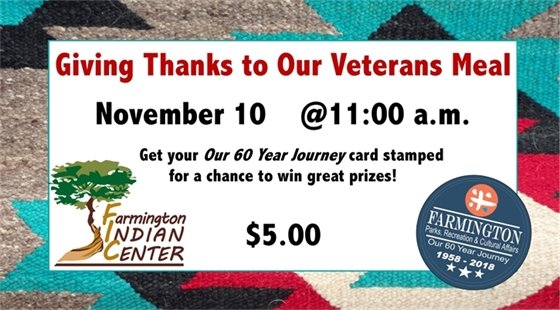 "Giving Thanks to Our Veterans Meal November 10 @ 11:00 a.m. Get your ""Our 60 Year Journey"" card stamped for a chance to win great prizes! $5.00 at the Farmington Indian Center"