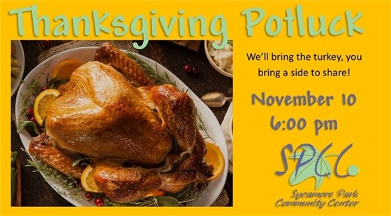Thanksgiving Potluck on November 10 starting at 6:00 p.m. at Sycamore Park Community Center. We'll bring the turkey, you bring a side to share!