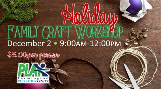 Holiday Family Craft Workshop on December 2 from 9:00am - 12:00pm. $5.00 per person at the Farmington Recreation Center.