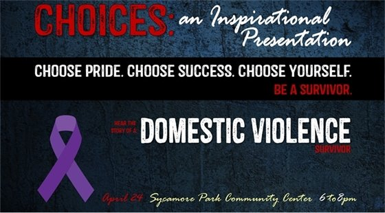 Choices: an Inspirational Presentation. Choose Pride. Choose Success. Choose Yourself. Be a survivor. Hear the story of a domestic violence survivor. April 24 at Sycamore Park Community Center from 6 to 8 pm